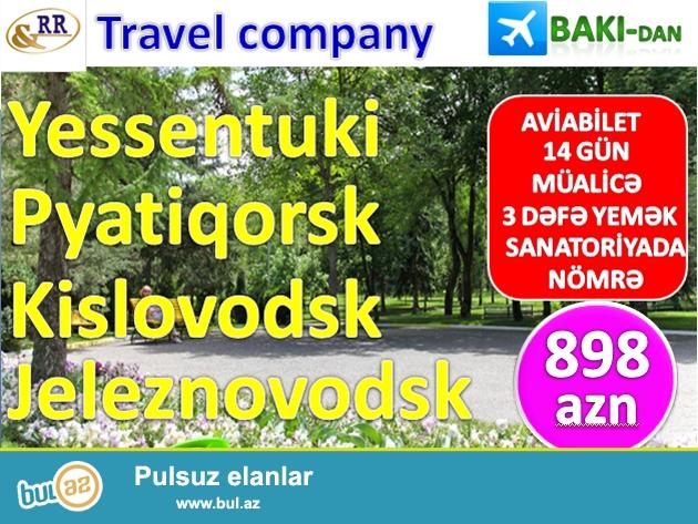R&R Tavel Company<br /> <br /> 898 AZN-sanatoriyalara yollayışlar!!!<br /> <br /> AVİABİLET, 14 GÜN MÜALİCƏ, 3 DƏFƏ QİDALANMA, NÖMRƏ<br /> <br /> YESSENTUKİ, JELEZNOVODSK, KİSLOVODSK, PYATİQORSK<br /> <br /> Eyni zamanda Soçi, Aapa, Truskavets, Morşin sanatoriyaları...