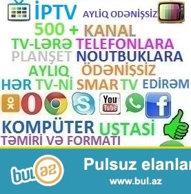 IPTV Qowuram 500 kanal aylig odeniwsiz+kohne tvni edirem smart tv. <br /> -Komputer ustasi <br /> -Yuksek seviyyeli Temir <br /> -Format 100% zemanet ve en ucuz giymetler <br /> IPTV подключаю 500 каналов без ежемесячной платы <br /> + старый тв делаю смарт тв <br /> Компьютерный Мастер <br /> Высококвалифицированный <br /> Компьютерный Мастер сделает ремонт чистку формат <br /> вашего компьютера качественно за самые низкие <br /> цены.
