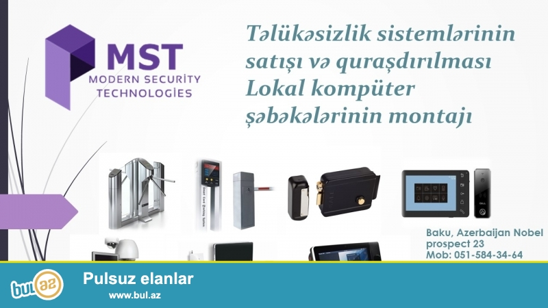 Tehlükesizlik sistemlerinin (kamera ,siqnalizasiya ,slaqbaum ,turniket ,barmaq izi kart oxuyucu ve s,,,) satışı ve quraşdırılması işlerini heyata keçiririk(Gördüyümüz işlere ve ya satdıqımız mallara 3-il zamanet verilir)<br /> <br /> Baku, Azerbaijan Nobel prospect 23<br /> Mob: 012-598-91-69<br />           070-264-45-04<br />           051-584-34-64<br /> E-mail: office@mst...